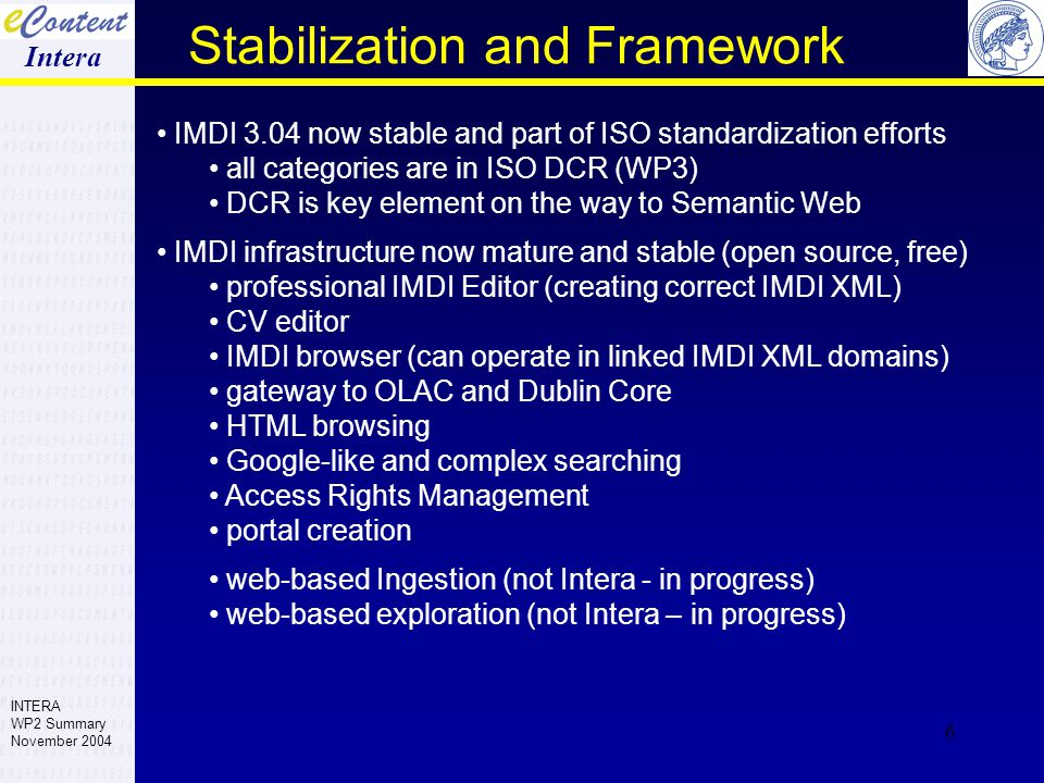 6 IMDI 3.04 now stable and part of ISO standardization efforts all categories are in ISO DCR (WP3) DCR is key element on the way to Semantic Web IMDI infrastructure now mature and stable (open source, free) professional IMDI Editor (creating correct IMDI XML) CV editor IMDI browser (can operate in linked IMDI XML domains) gateway to OLAC and Dublin Core HTML browsing Google-like and complex searching Access Rights Management portal creation web-based Ingestion (not Intera - in progress) web-based exploration (not Intera – in progress) Stabilization and Framework Intera INTERA WP2 Summary November 2004