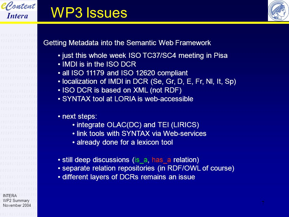7 WP3 Issues Getting Metadata into the Semantic Web Framework just this whole week ISO TC37/SC4 meeting in Pisa IMDI is in the ISO DCR all ISO 11179 and ISO 12620 compliant localization of IMDI in DCR (Se, Gr, D, E, Fr, Nl, It, Sp) ISO DCR is based on XML (not RDF) SYNTAX tool at LORIA is web-accessible next steps: integrate OLAC(DC) and TEI (LIRICS) link tools with SYNTAX via Web-services already done for a lexicon tool still deep discussions (is_a, has_a relation) separate relation repositories (in RDF/OWL of course) different layers of DCRs remains an issue Intera INTERA WP2 Summary November 2004