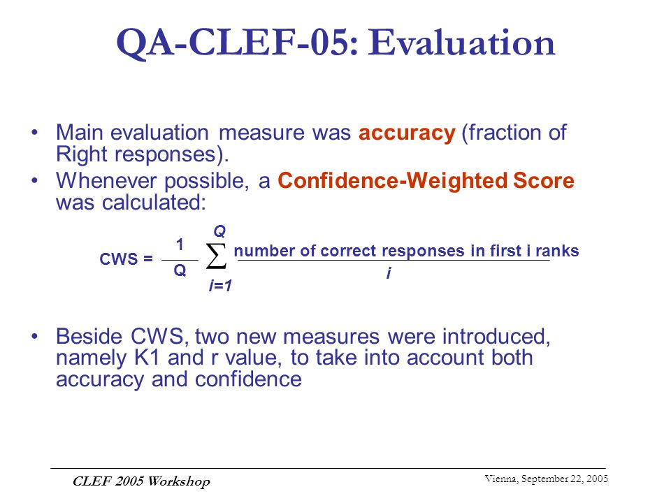 Vienna, September 22, 2005 CLEF 2005 Workshop Main evaluation measure was accuracy (fraction of Right responses). Whenever possible, a Confidence-Weig