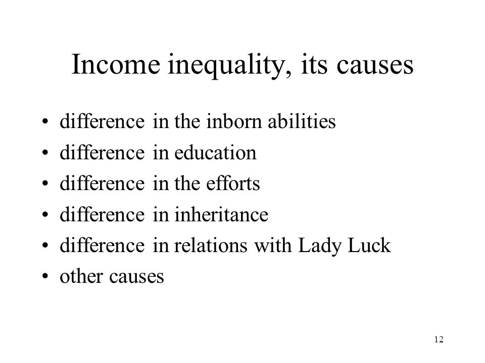 12 Income inequality, its causes difference in the inborn abilities difference in education difference in the efforts difference in inheritance differ
