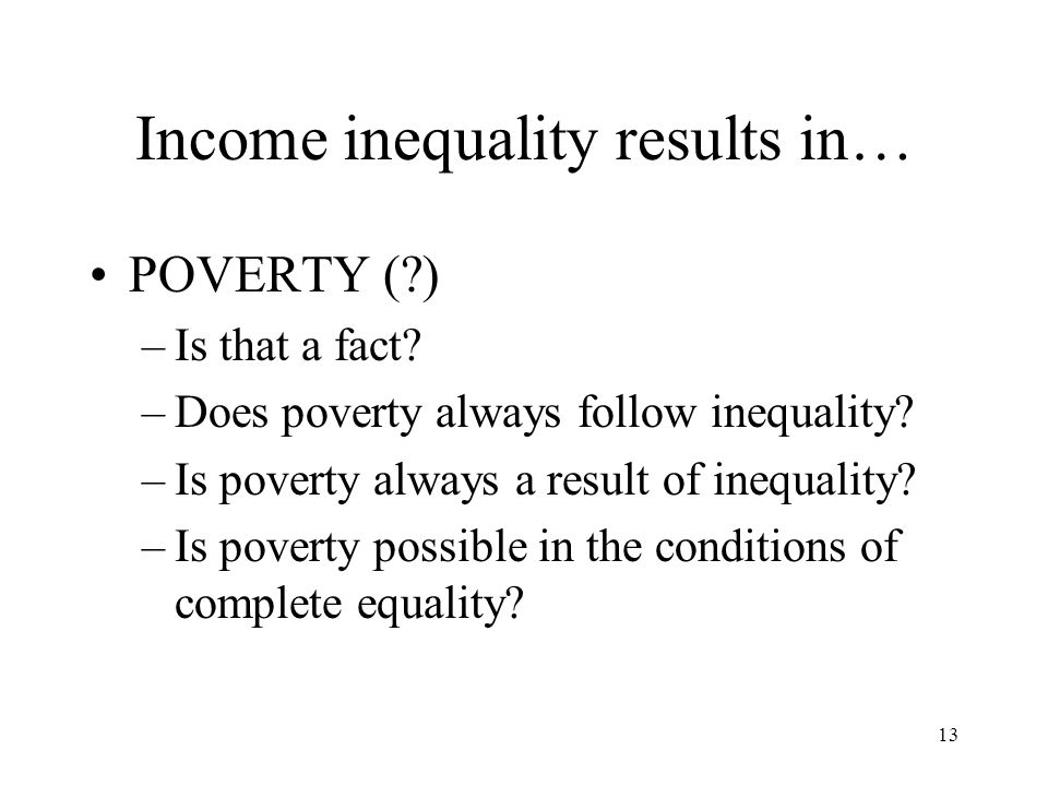 13 Income inequality results in… POVERTY (?) –Is that a fact? –Does poverty always follow inequality? –Is poverty always a result of inequality? –Is p