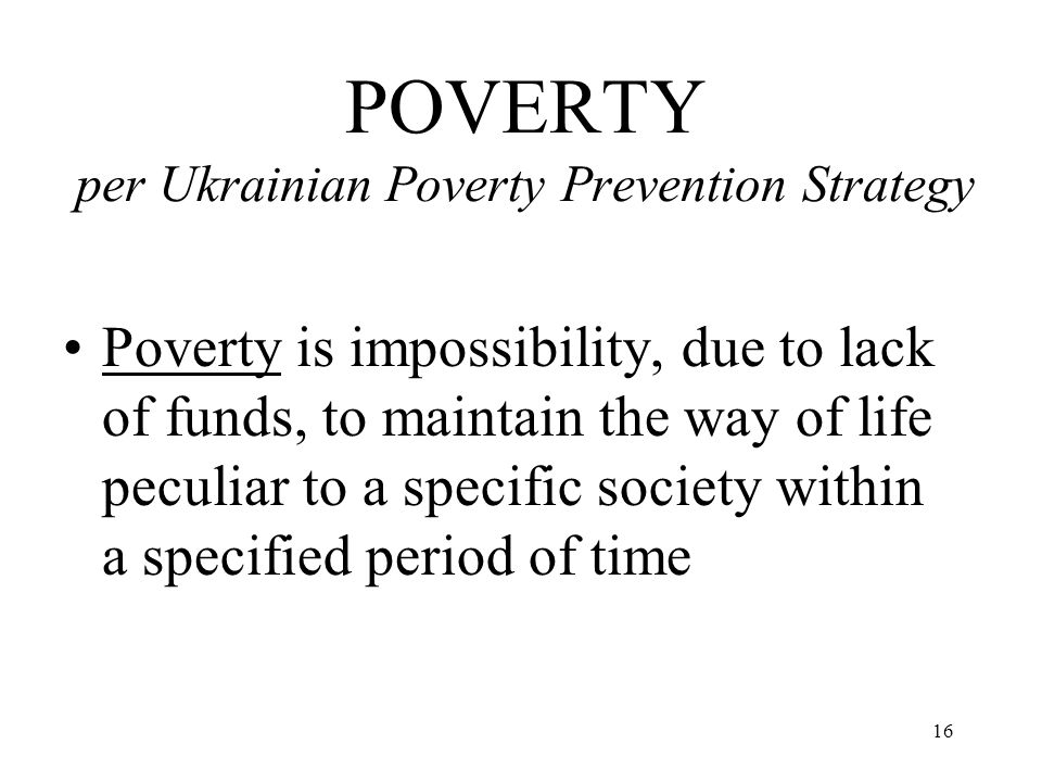 16 POVERTY per Ukrainian Poverty Prevention Strategy Poverty is impossibility, due to lack of funds, to maintain the way of life peculiar to a specifi