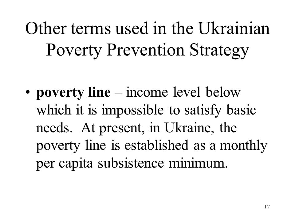 17 Other terms used in the Ukrainian Poverty Prevention Strategy poverty line – income level below which it is impossible to satisfy basic needs. At p