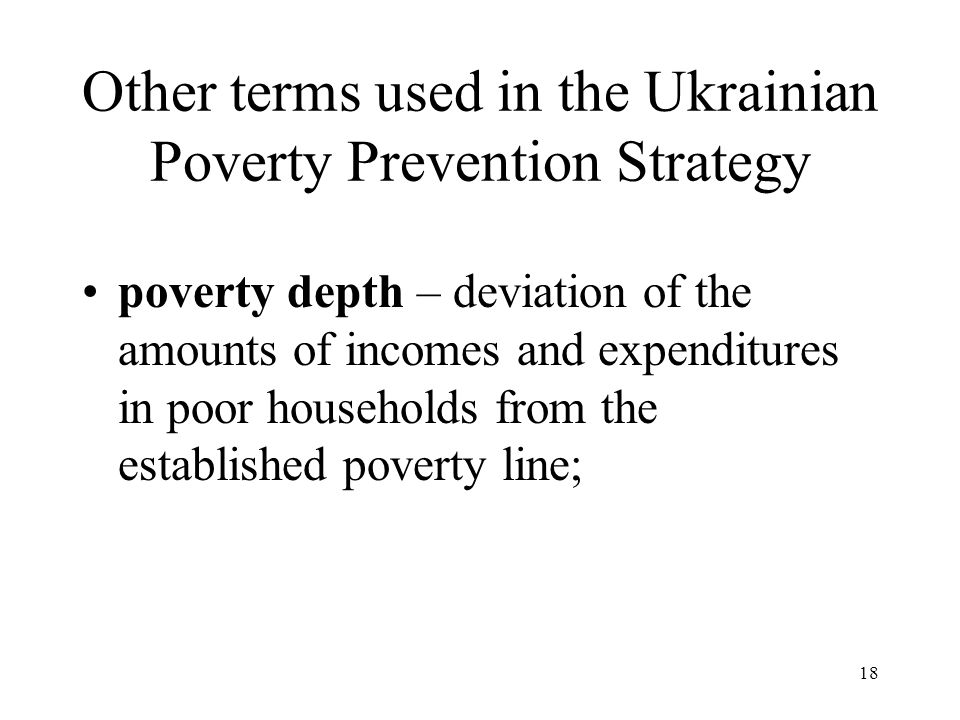 18 Other terms used in the Ukrainian Poverty Prevention Strategy poverty depth – deviation of the amounts of incomes and expenditures in poor househol