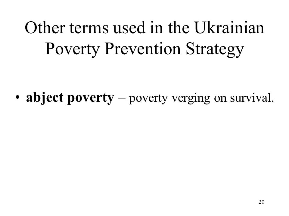 20 Other terms used in the Ukrainian Poverty Prevention Strategy abject poverty – poverty verging on survival.