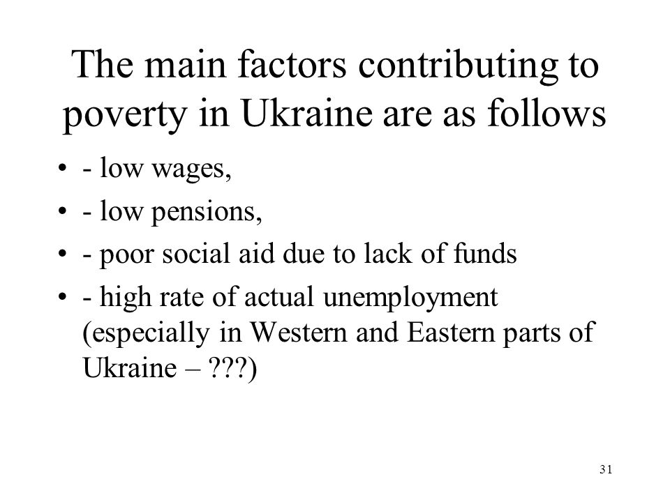 31 The main factors contributing to poverty in Ukraine are as follows - low wages, - low pensions, - poor social aid due to lack of funds - high rate