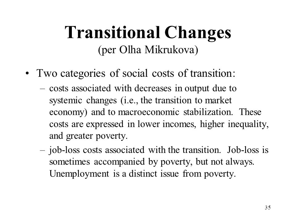 35 Transitional Changes (per Olha Mikrukova) Two categories of social costs of transition: –costs associated with decreases in output due to systemic