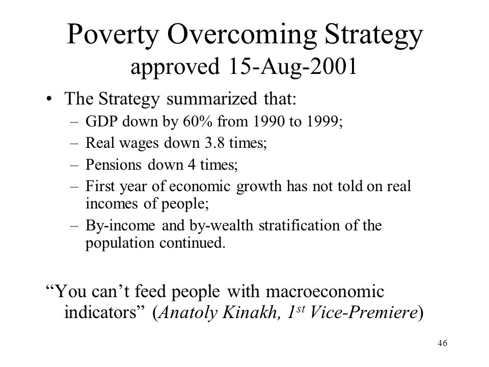 46 Poverty Overcoming Strategy approved 15-Aug-2001 The Strategy summarized that: –GDP down by 60% from 1990 to 1999; –Real wages down 3.8 times; –Pen
