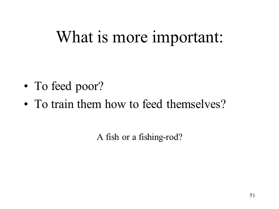 51 What is more important: To feed poor? To train them how to feed themselves? A fish or a fishing-rod?