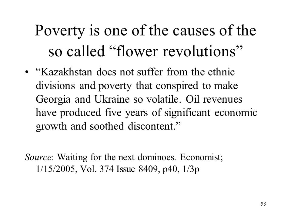 "53 Poverty is one of the causes of the so called ""flower revolutions"" ""Kazakhstan does not suffer from the ethnic divisions and poverty that conspired"