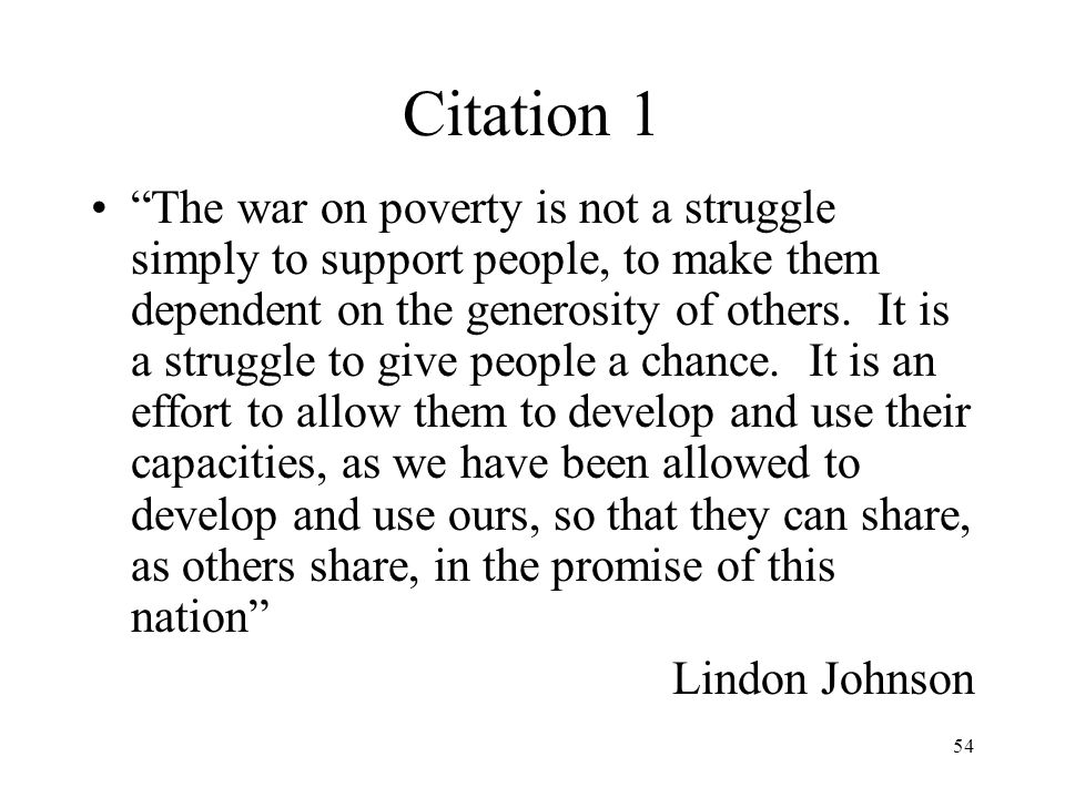 "54 Citation 1 ""The war on poverty is not a struggle simply to support people, to make them dependent on the generosity of others. It is a struggle to"
