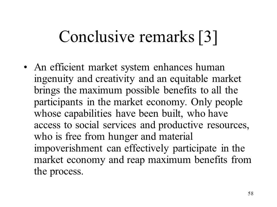 58 Conclusive remarks [3] An efficient market system enhances human ingenuity and creativity and an equitable market brings the maximum possible benef