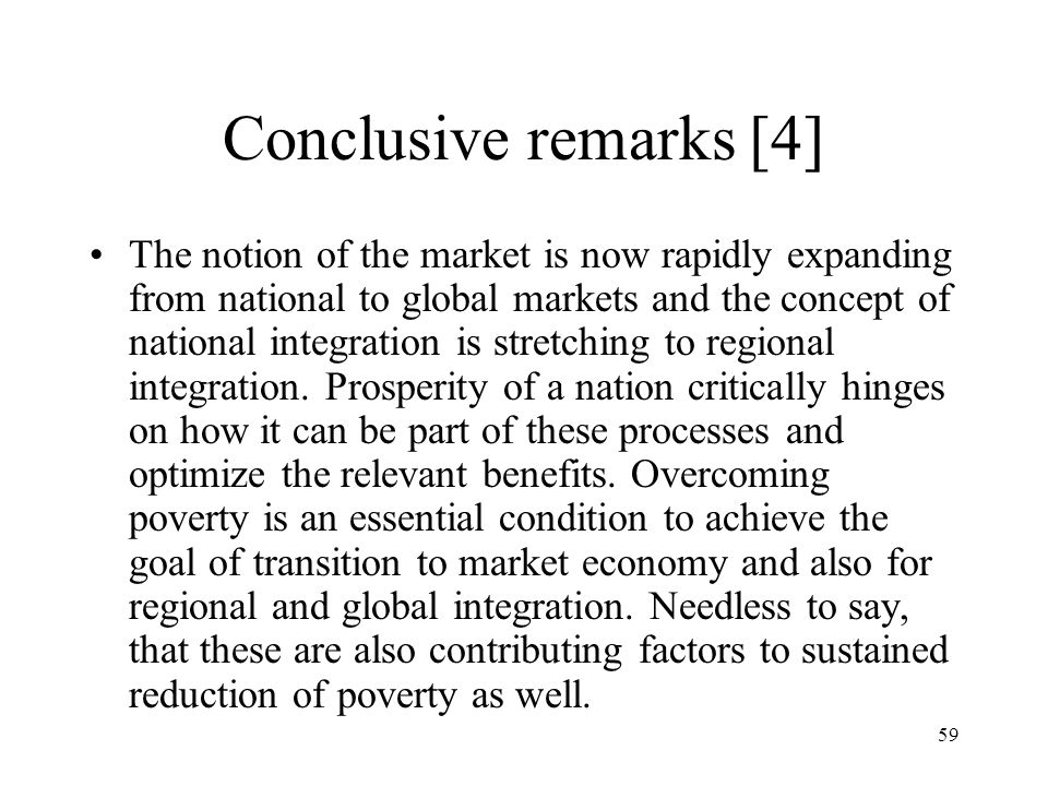 59 Conclusive remarks [4] The notion of the market is now rapidly expanding from national to global markets and the concept of national integration is