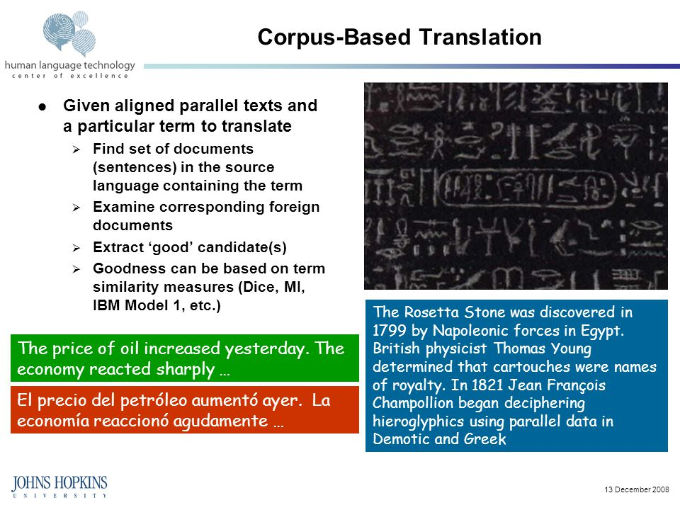 13 December 2008 Corpus-Based Translation Given aligned parallel texts and a particular term to translate  Find set of documents (sentences) in the source language containing the term  Examine corresponding foreign documents  Extract 'good' candidate(s)  Goodness can be based on term similarity measures (Dice, MI, IBM Model 1, etc.) The Rosetta Stone was discovered in 1799 by Napoleonic forces in Egypt.