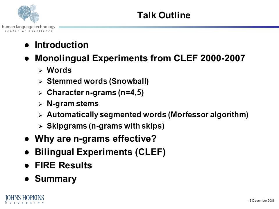 Talk Outline Introduction Monolingual Experiments from CLEF 2000-2007  Words  Stemmed words (Snowball)  Character n-grams (n=4,5)  N-gram stems  Automatically segmented words (Morfessor algorithm)  Skipgrams (n-grams with skips) Why are n-grams effective.