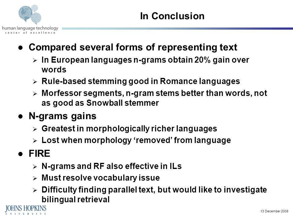 13 December 2008 In Conclusion Compared several forms of representing text  In European languages n-grams obtain 20% gain over words  Rule-based stemming good in Romance languages  Morfessor segments, n-gram stems better than words, not as good as Snowball stemmer N-grams gains  Greatest in morphologically richer languages  Lost when morphology 'removed' from language FIRE  N-grams and RF also effective in ILs  Must resolve vocabulary issue  Difficulty finding parallel text, but would like to investigate bilingual retrieval