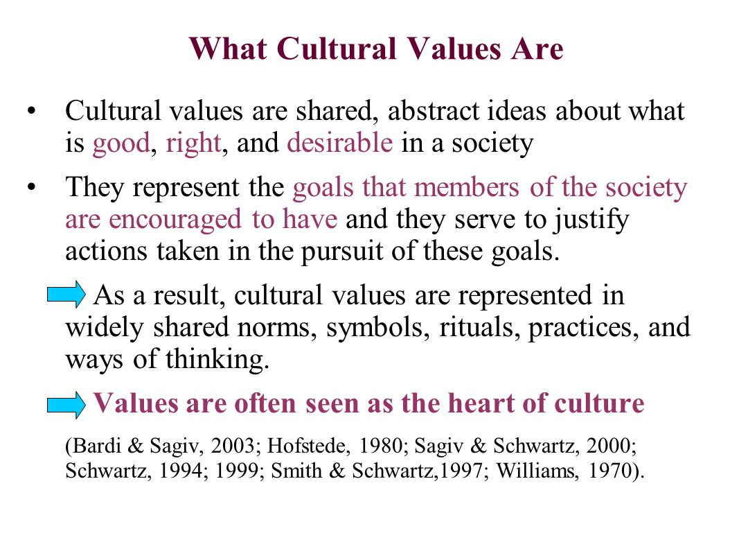 What Cultural Values Are Cultural values are shared, abstract ideas about what is good, right, and desirable in a society They represent the goals that members of the society are encouraged to have and they serve to justify actions taken in the pursuit of these goals.