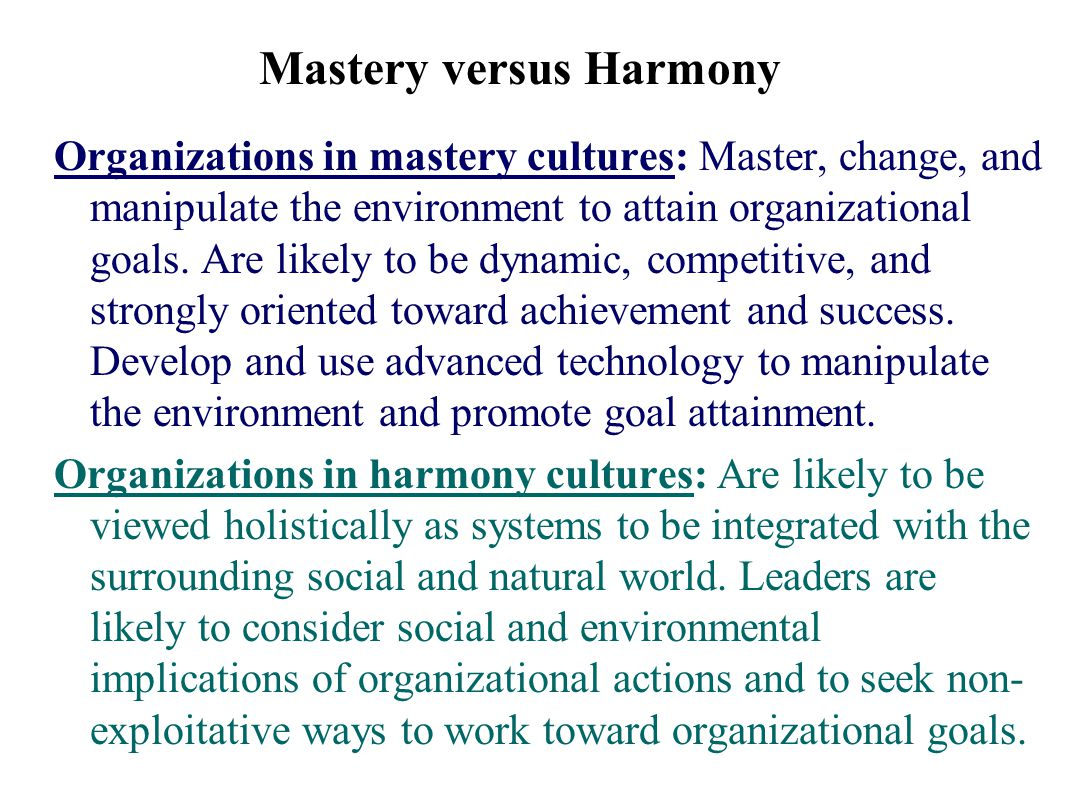 Mastery versus Harmony Organizations in mastery cultures: Master, change, and manipulate the environment to attain organizational goals.