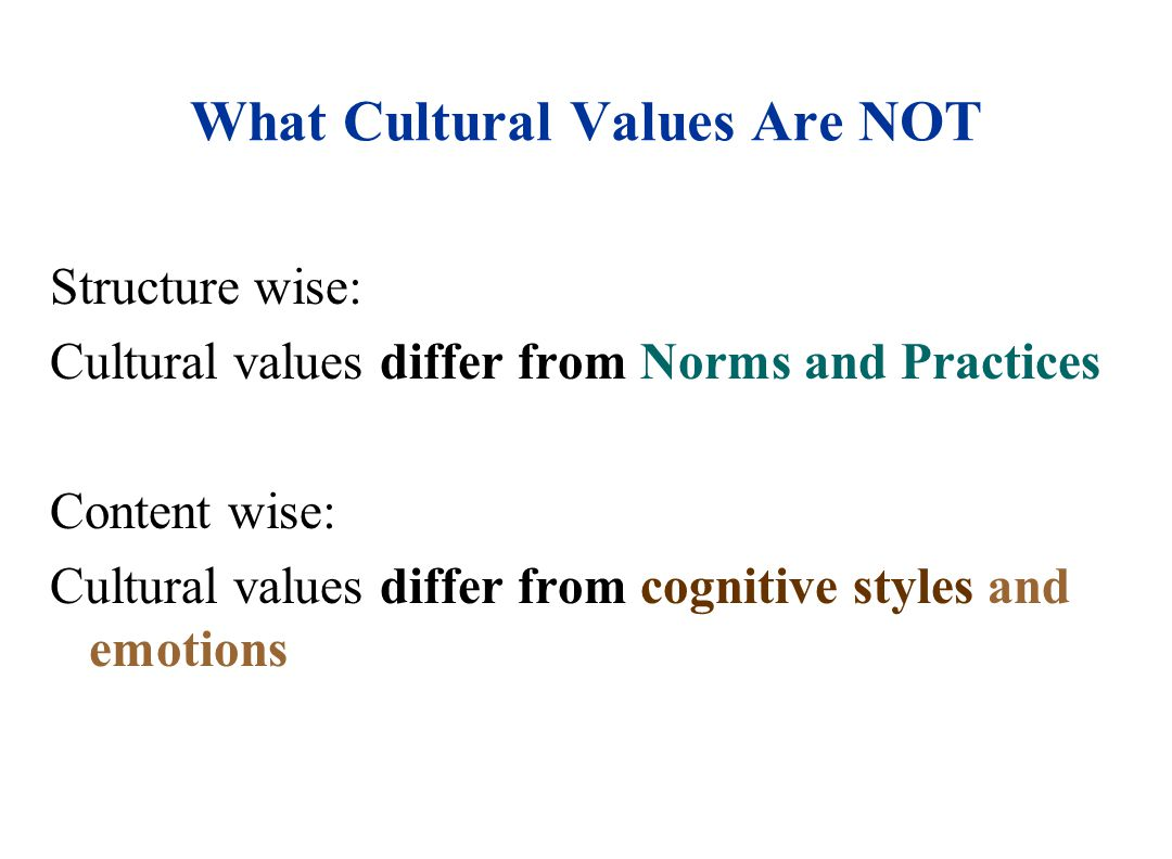 What Cultural Values Are NOT Structure wise: Cultural values differ from Norms and Practices Content wise: Cultural values differ from cognitive styles and emotions