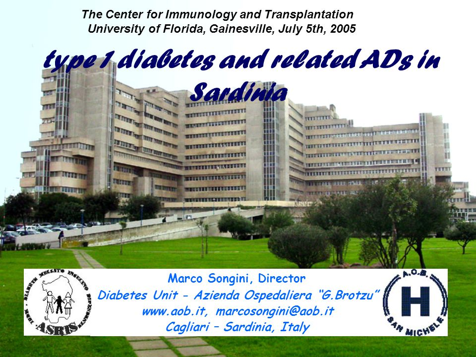 Marco Songini, Director Diabetes Unit - Azienda Ospedaliera G.Brotzu www.aob.it, marcosongini@aob.it Cagliari – Sardinia, Italy The Center for Immunology and Transplantation University of Florida, Gainesville, July 5th, 2005 type 1 diabetes and related ADs in Sardinia
