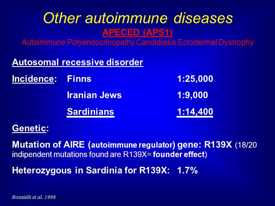 Other autoimmune diseases APECED (APS1) Autoimmune Polyendocrinopathy Candidiasis Ectodermal Dystrophy Autosomal recessive disorder Incidence: Finns 1:25,000 Iranian Jews1:9,000 Sardinians1:14,400 Genetic: Mutation of AIRE ( autoimmune regulator ) gene: R139X (18/20 indipendent mutations found are R139X= founder effect) Heterozygous in Sardinia for R139X: 1.7% Rosatelli et al.