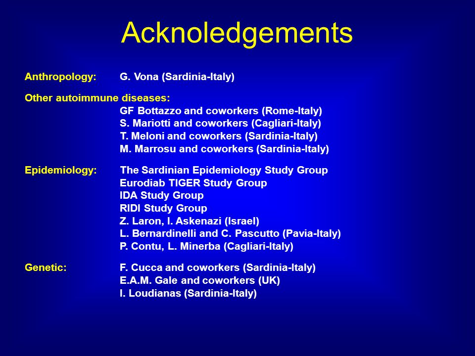 Acknoledgements Anthropology: G. Vona (Sardinia-Italy) Other autoimmune diseases: GF Bottazzo and coworkers (Rome-Italy) S. Mariotti and coworkers (Ca