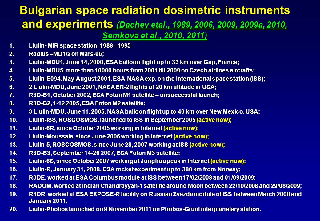 Bulgarian space radiation dosimetric instruments and experiments (Dachev etal., 1989, 2006, 2009, 2009a,2010, Semkova et al., 2010, 2011) Bulgarian space radiation dosimetric instruments and experiments (Dachev etal., 1989, 2006, 2009, 2009a, 2010, Semkova et al., 2010, 2011) 1.Liulin- MIR space station, 1988 –1995 2.Radius –MD1/2 on Mars-96; 3.Liulin-MDU1, June 14, 2000, ESA balloon flight up to 33 km over Gap, France; 4.Liulin-MDU5, more than 10000 hours from 2001 till 2009 on Czech airlines aircrafts; 5.Liulin-Е094, May-August 2001, ESA-NASA exp.