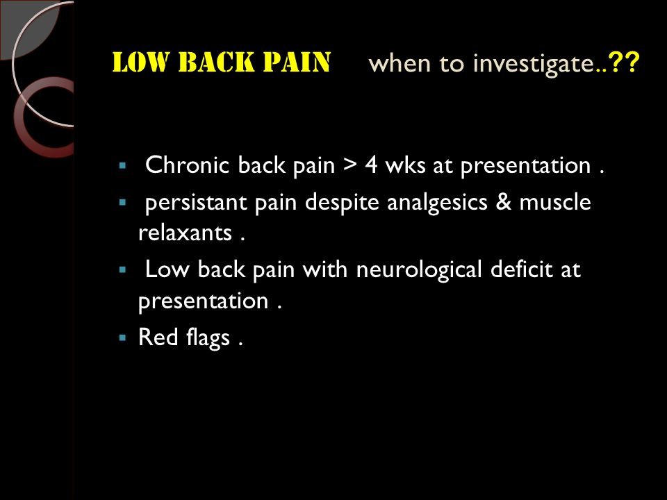 Low Back Pain when to investigate..?.  Chronic back pain > 4 wks at presentation.