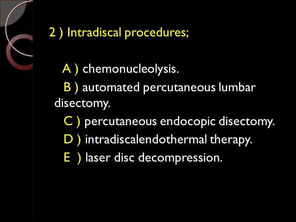 2 ) Intradiscal procedures; A ) chemonucleolysis.B ) automated percutaneous lumbar disectomy.