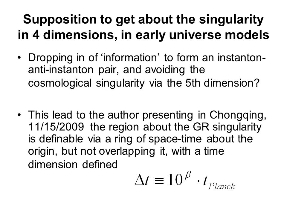 Supposition to get about the singularity in 4 dimensions, in early universe models Dropping in of 'information' to form an instanton- anti-instanton pair, and avoiding the cosmological singularity via the 5th dimension.