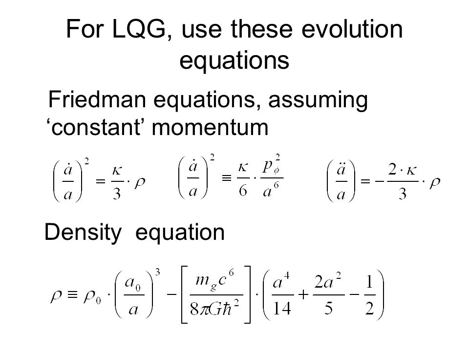 For LQG, use these evolution equations Friedman equations, assuming 'constant' momentum Density equation