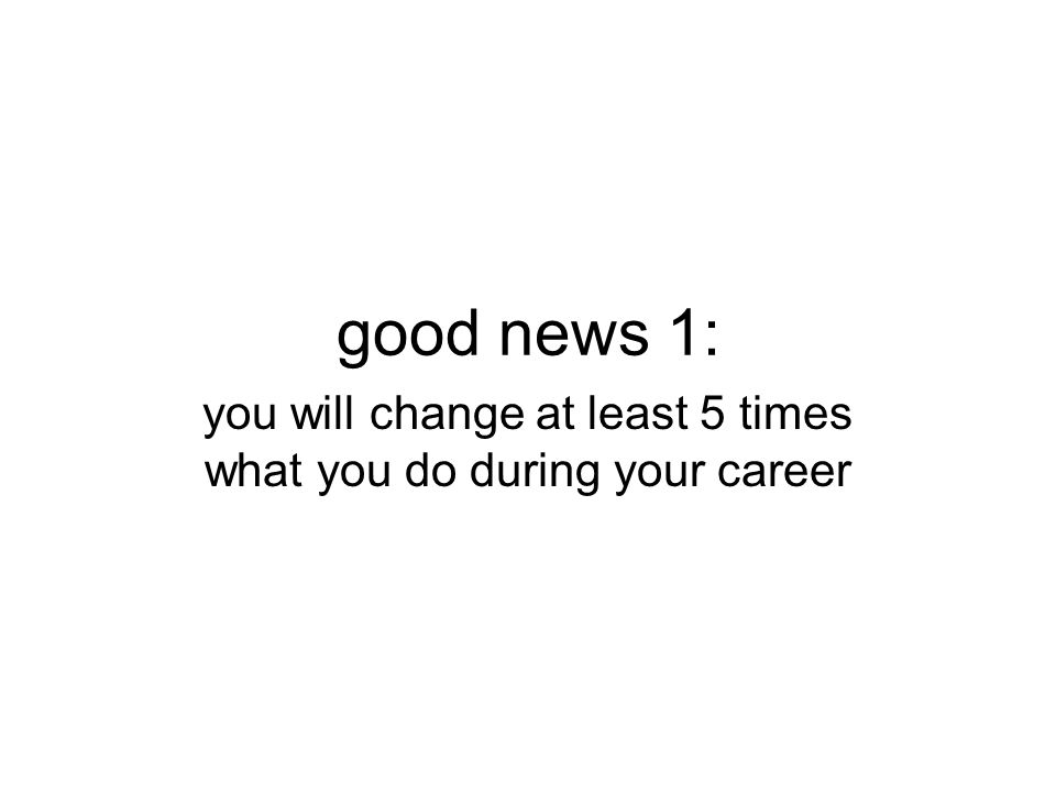good news 1: you will change at least 5 times what you do during your career