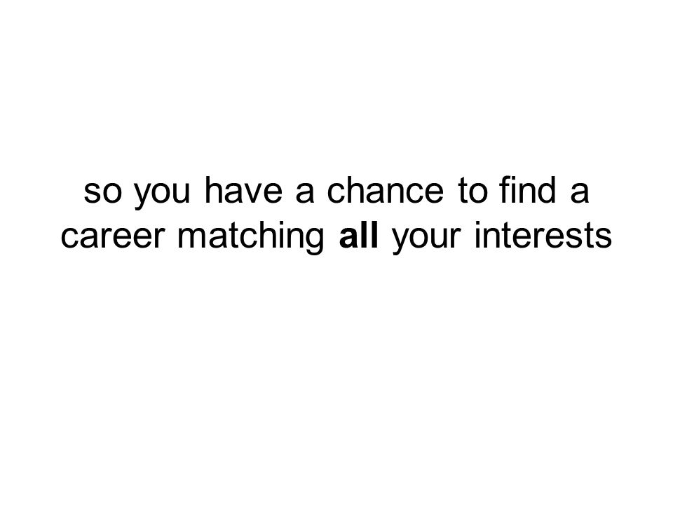 so you have a chance to find a career matching all your interests