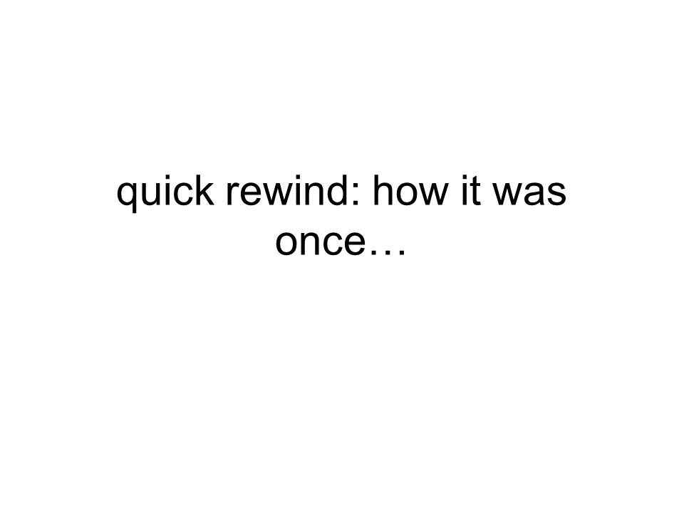 quick rewind: how it was once…