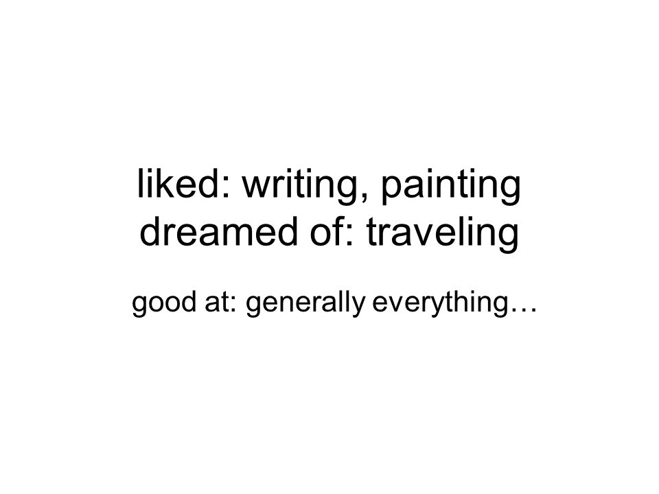 liked: writing, painting dreamed of: traveling good at: generally everything…