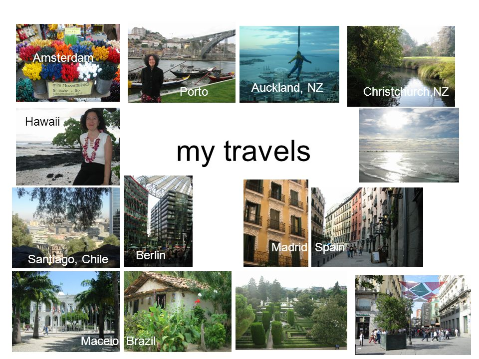 my travels Amsterdam Porto Auckland, NZ Christchurch,NZ Hawaii Santiago, Chile Berlin Madrid, Spain Maceio, Brazil