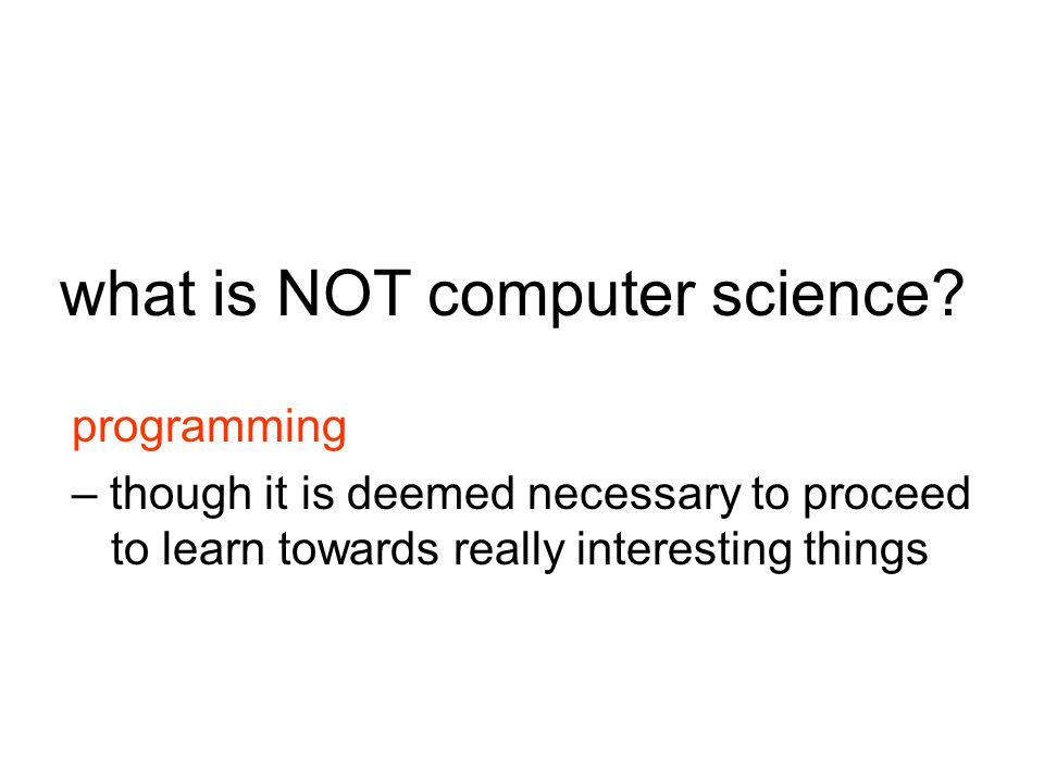 programming – though it is deemed necessary to proceed to learn towards really interesting things what is NOT computer science?