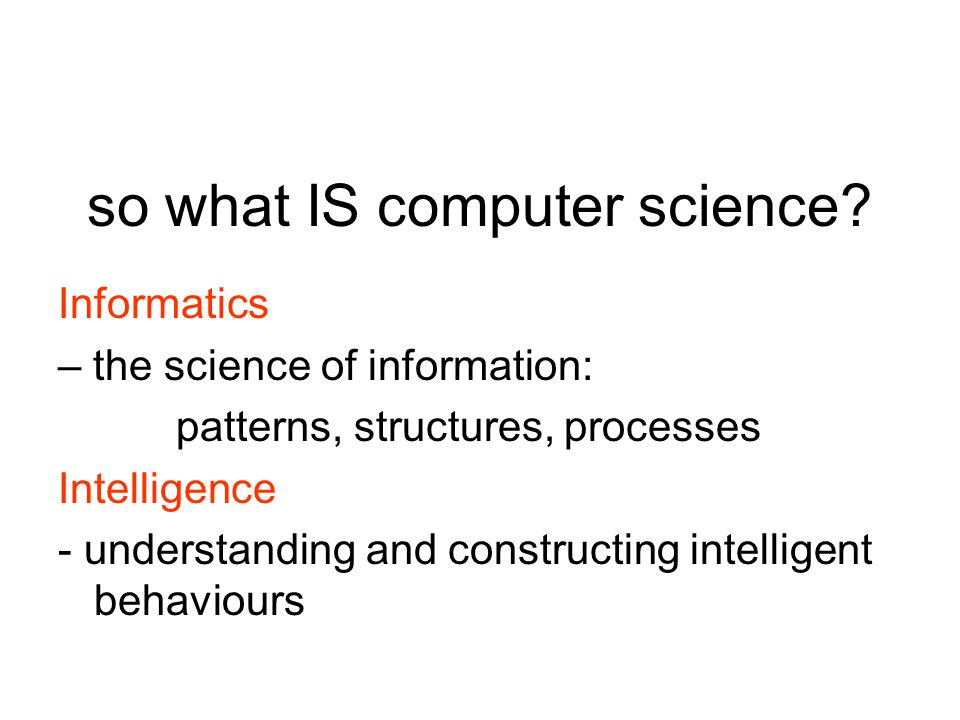 so what IS computer science? Informatics – the science of information: patterns, structures, processes Intelligence - understanding and constructing i