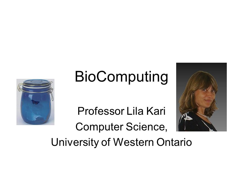 BioComputing Professor Lila Kari Computer Science, University of Western Ontario