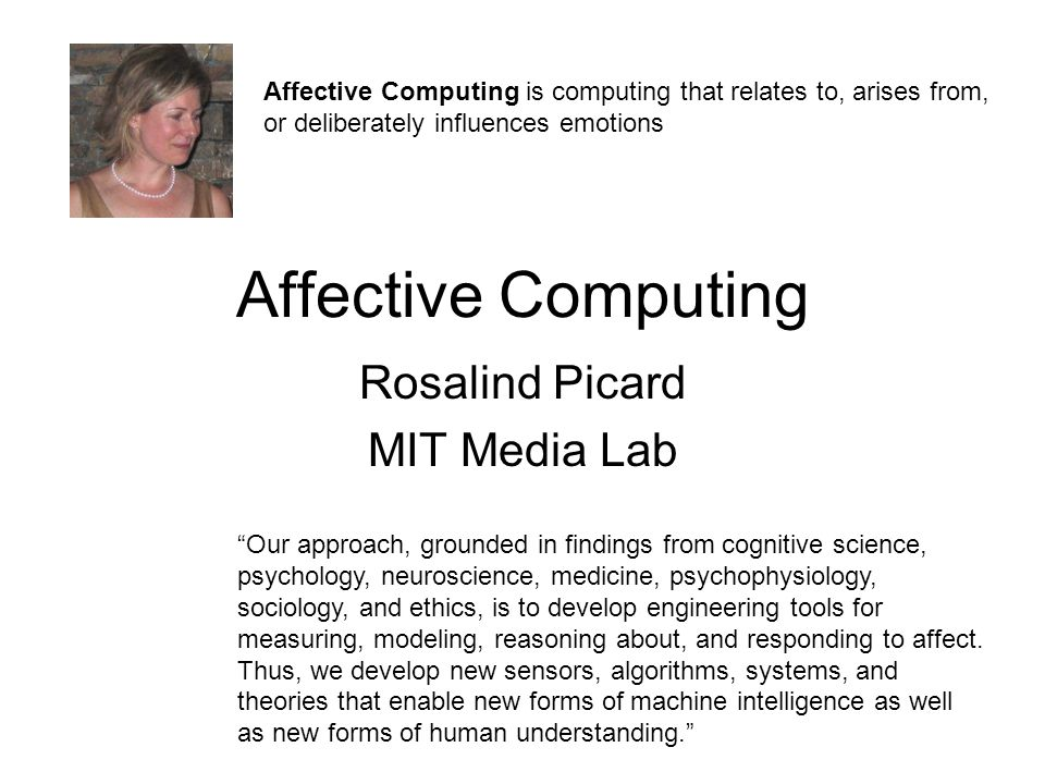 Affective Computing Rosalind Picard MIT Media Lab Affective Computing is computing that relates to, arises from, or deliberately influences emotions ""