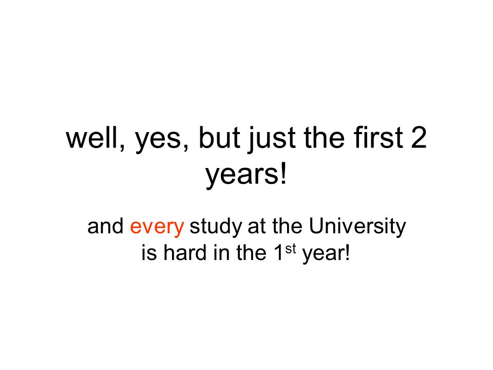 well, yes, but just the first 2 years! and every study at the University is hard in the 1 st year!