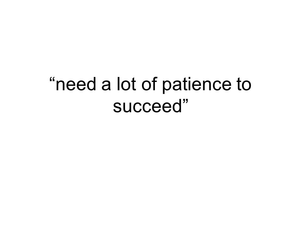 """need a lot of patience to succeed"""