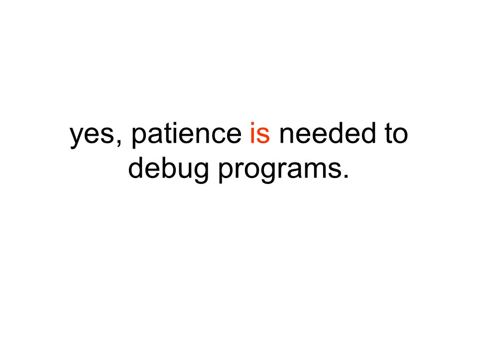 yes, patience is needed to debug programs.
