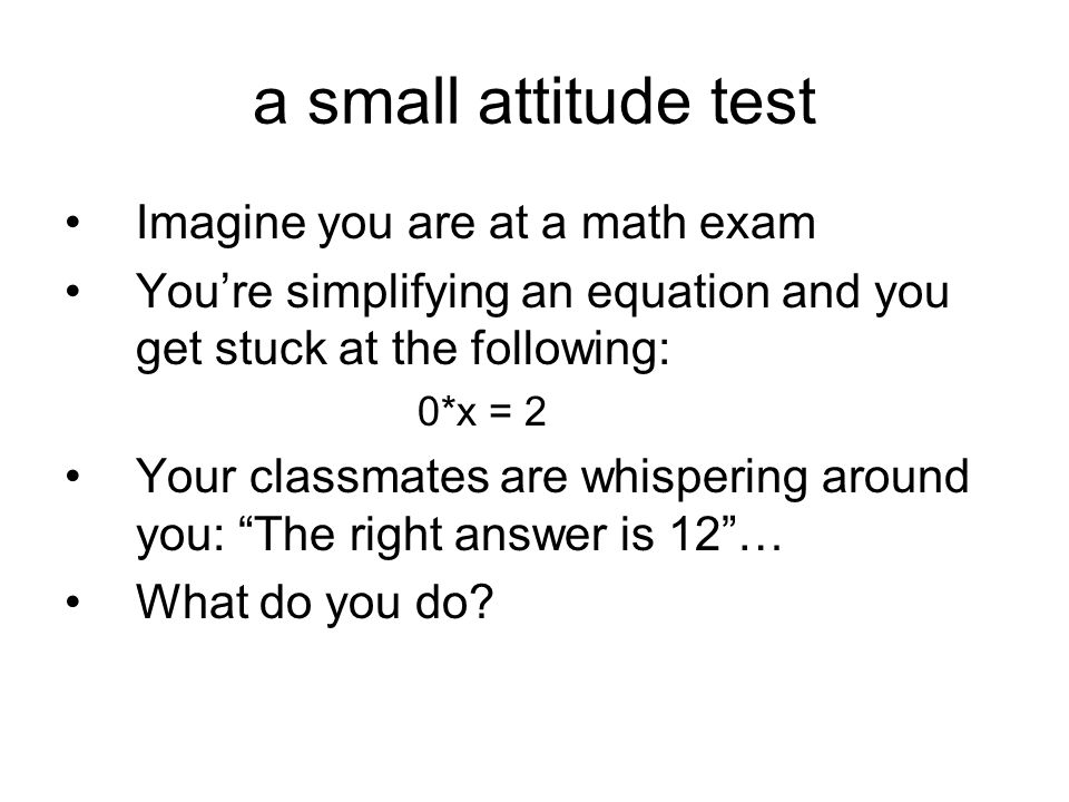 a small attitude test Imagine you are at a math exam You're simplifying an equation and you get stuck at the following: 0*x = 2 Your classmates are wh