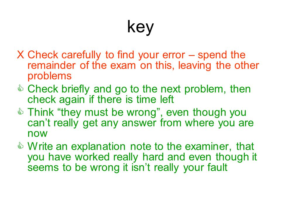 key XCheck carefully to find your error – spend the remainder of the exam on this, leaving the other problems  Check briefly and go to the next probl