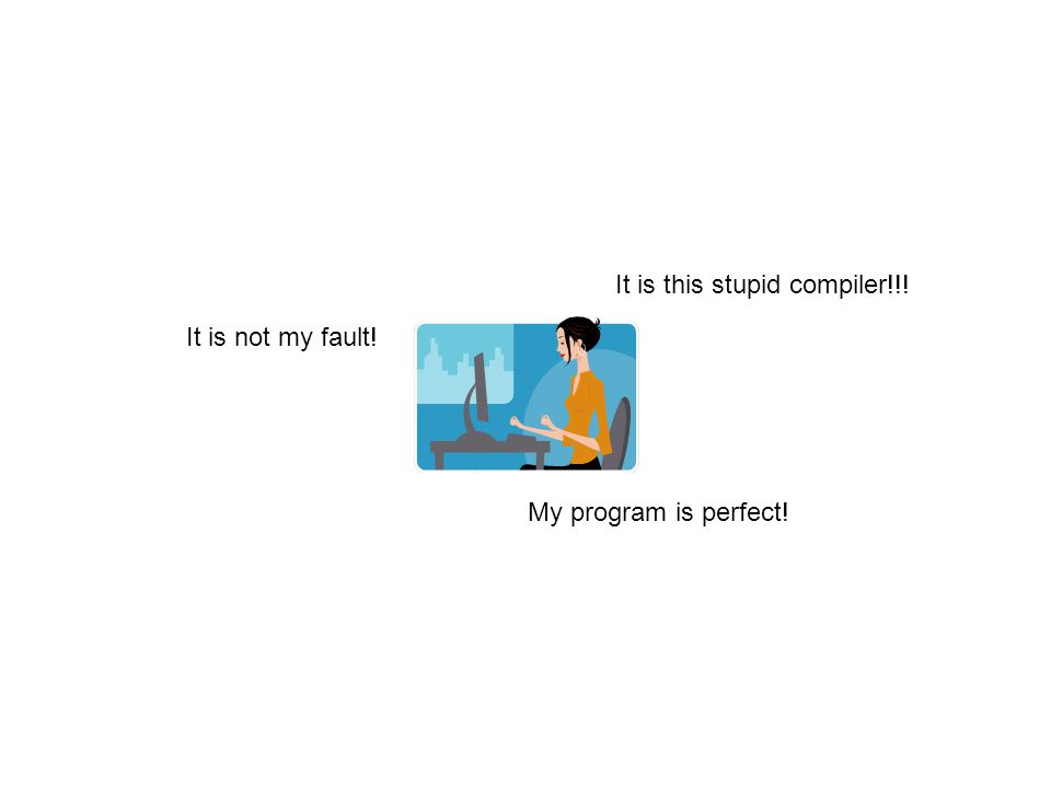 It is not my fault! It is this stupid compiler!!! My program is perfect!