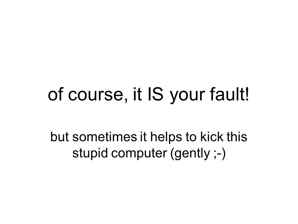 of course, it IS your fault! but sometimes it helps to kick this stupid computer (gently ;-)