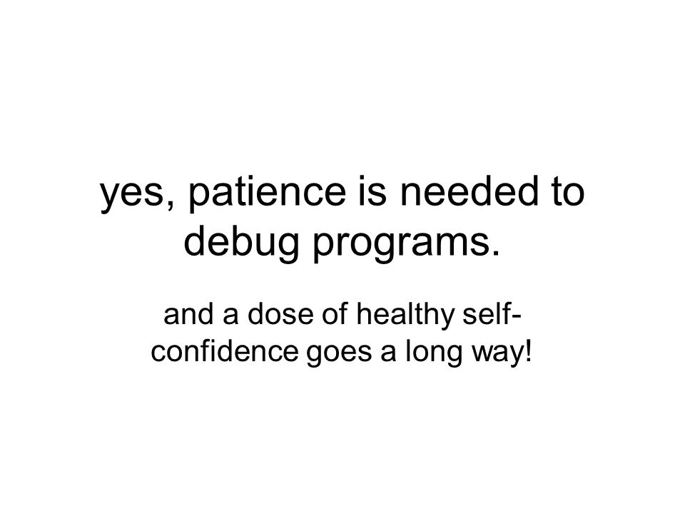 yes, patience is needed to debug programs. and a dose of healthy self- confidence goes a long way!