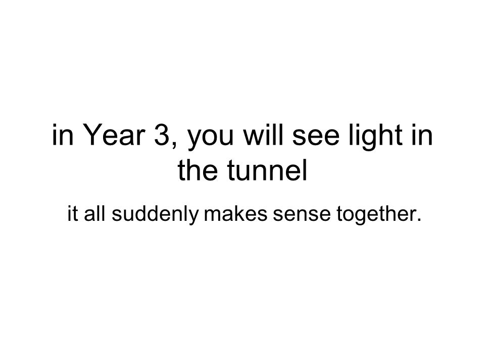 in Year 3, you will see light in the tunnel it all suddenly makes sense together.