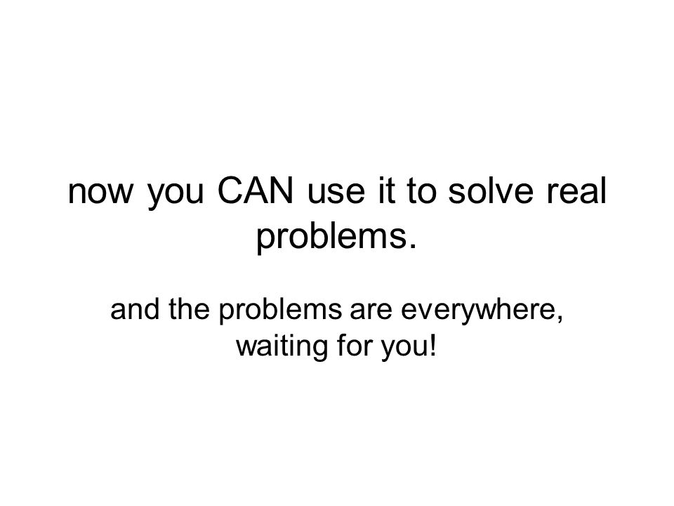 now you CAN use it to solve real problems. and the problems are everywhere, waiting for you!